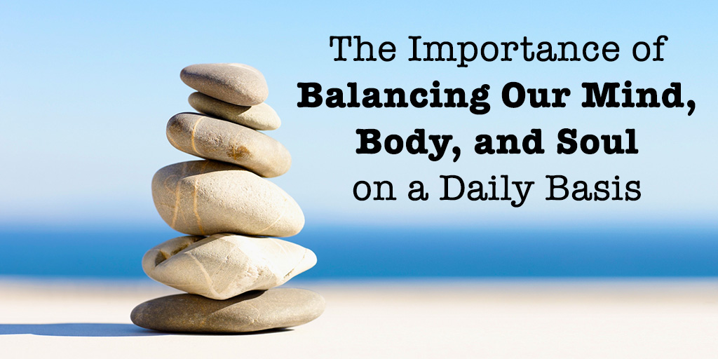 The Importance of Balancing Our Mind, Body, and Soul on a Daily Basis