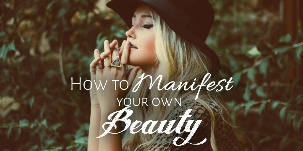 How to Manifest Your Own Beauty