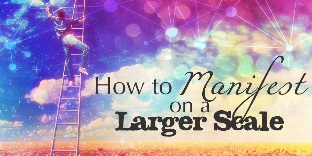 How To Manifest On A Larger Scale