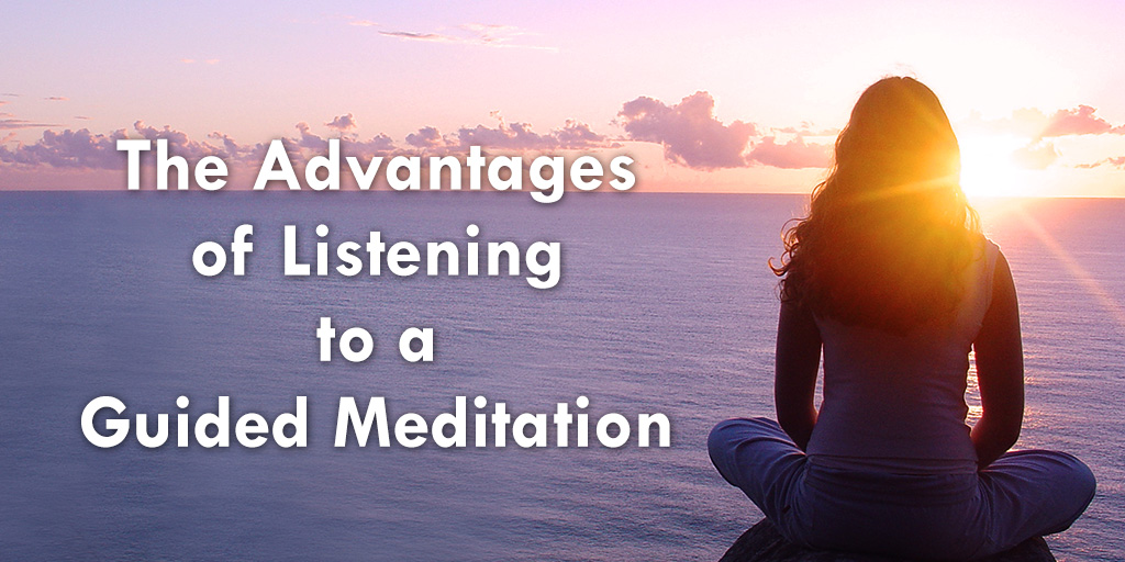 The Advantages of Listening to a Guided Meditation