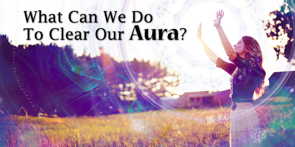 What Can We Do To Clear Our Aura?