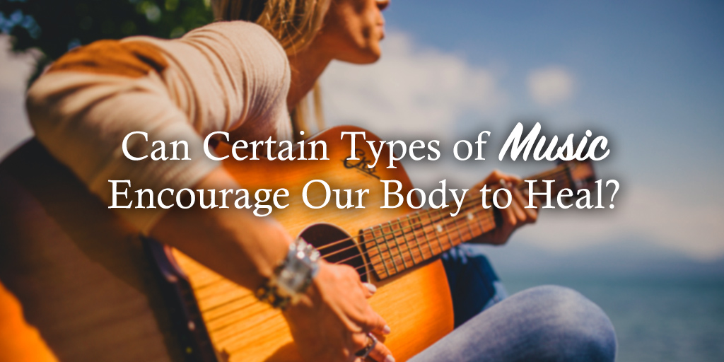 Can Certain Types of Music Encourage Our Body to Heal?