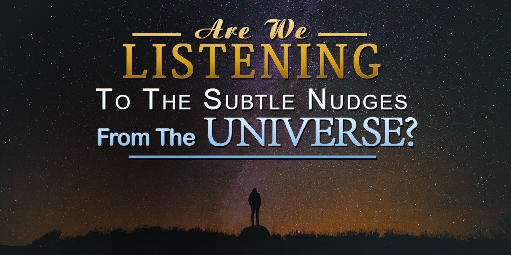 Are We Listening To The Subtle Nudges From The Universe?
