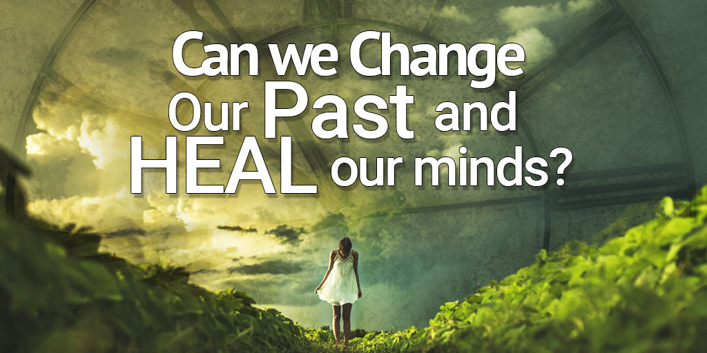 Can We Change Our Past and Heal Our Minds?