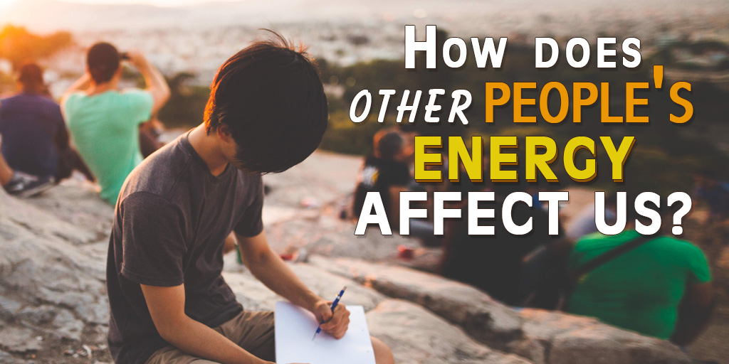 How Does Other People's Energy Affect Us?