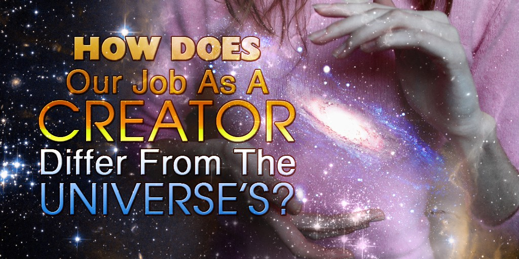 How Does Our Job As A Creator Differ From The Universe's Job?