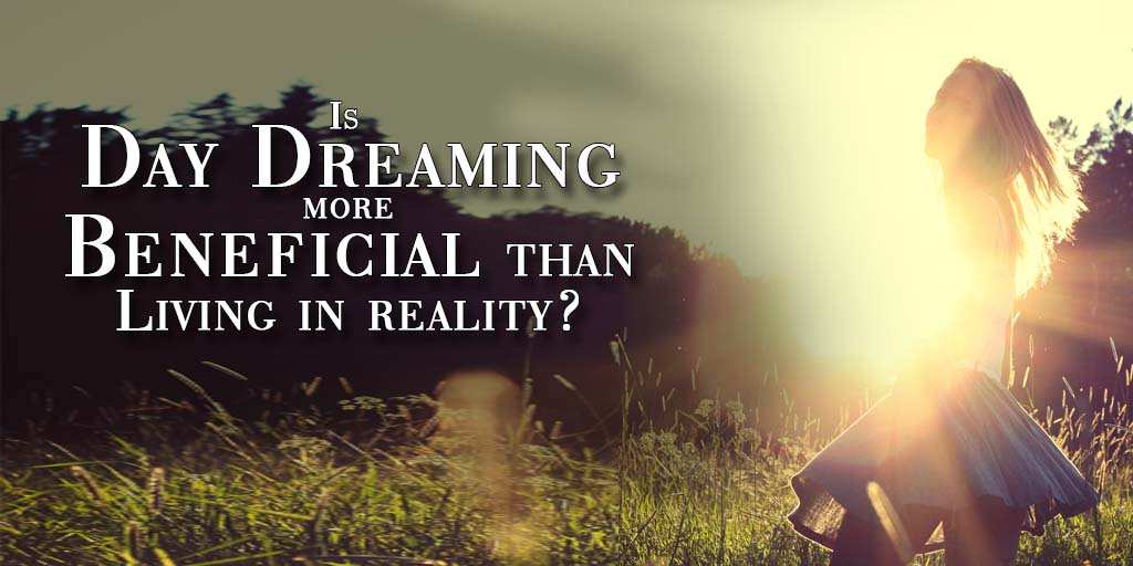 Is Day Dreaming More Beneficial Than Living In Reality?