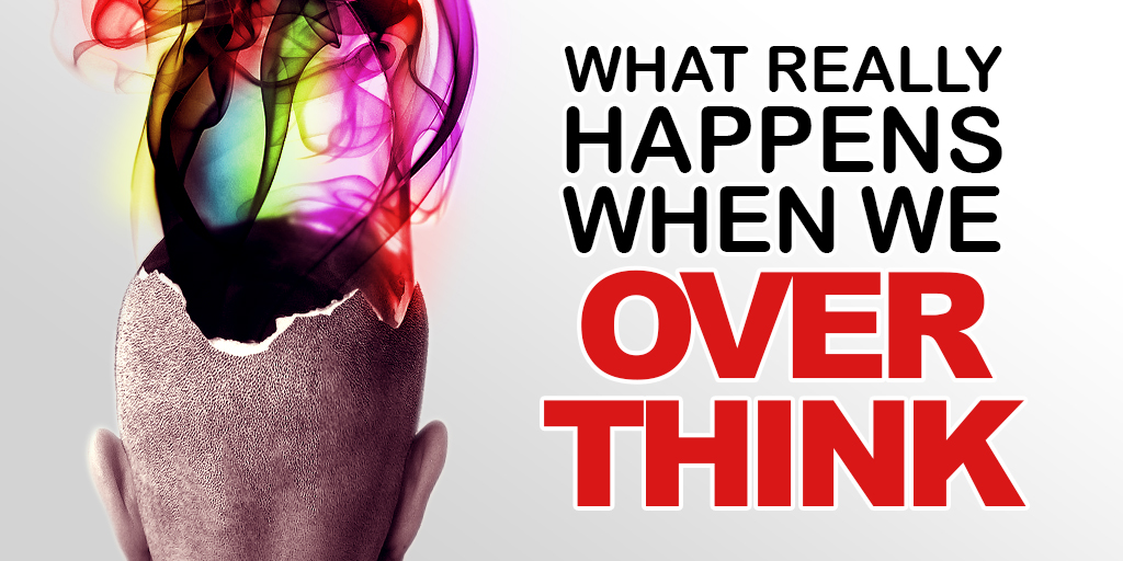What Really Happens When We Over Think?