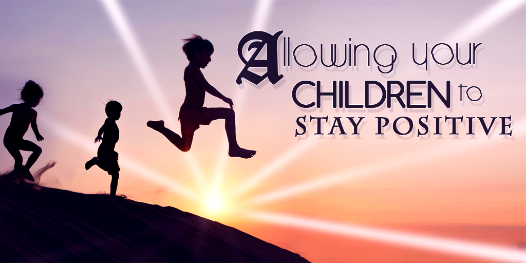 Allowing Your Children To Stay Positive