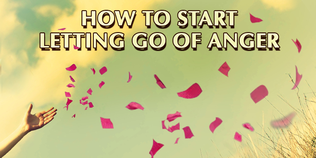 How to Start Letting Go of Anger